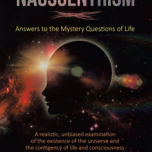 "Mark McDowell's New Book ""Nauscentrism: Answers to the Mystery Questions of Life"" is an Exceptional Work Delving Into Theories Regarding Life, the Universe, and Beyond."