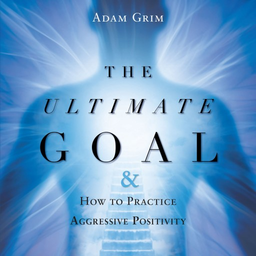 "Adam Grim's New Book ""The Ultimate Goal & How to Practice Aggressive Positivity"" is a Guide to Choosing Happiness by Taking Back the Power to Make Decisions."