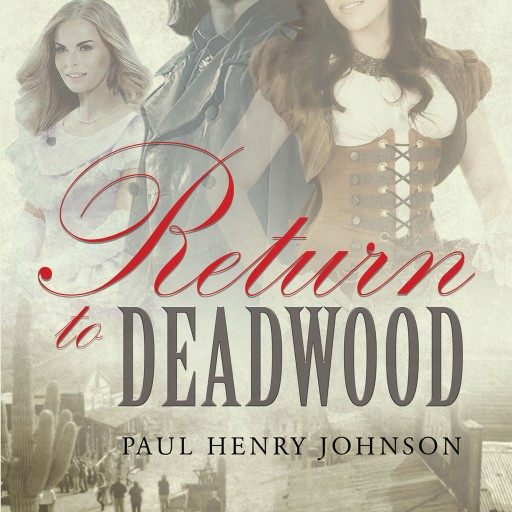"Paul Henry Johnson's New Book ""Return to Deadwood"" the Western Adventure of a Man Willing to Stop at Nothing to Find His Love in a Lawless Mining Town."