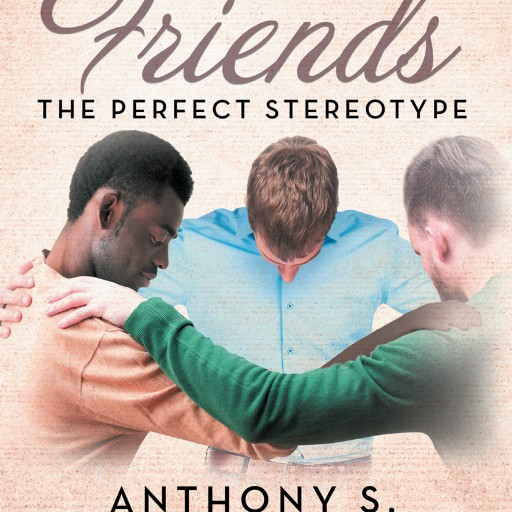 "Anthony S.'s New Book ""Three Friends...The Perfect Stereotype"" is a Compelling Story of Lifelong Friendship and Acceptance, Until Something Goes Horribly Wrong."